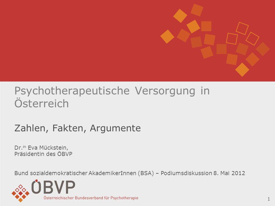 Psychotherapeutische Versorgung in Österreich Zahlen, Fakten, Argumente Dr.in Eva Mückstein, Präsidentin des ÖBVP Bund sozialdemokratischer AkademikerInnen (BSA) – Podiumsdiskussion 8. Mai 2012