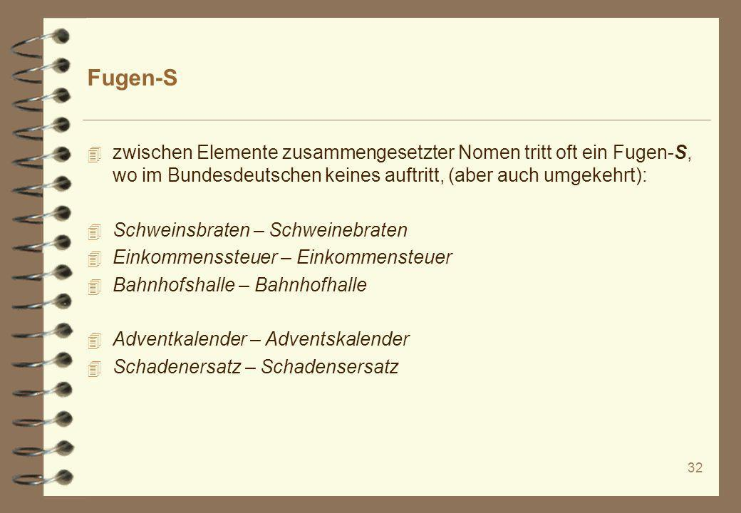 Fugen-S zwischen Elemente zusammengesetzter Nomen tritt oft ein Fugen-S, wo im Bundesdeutschen keines auftritt, (aber auch umgekehrt):