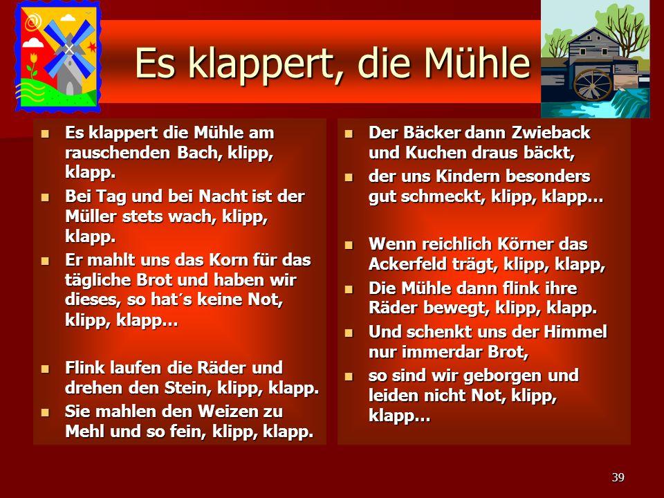 Es klappert, die Mühle Es klappert die Mühle am rauschenden Bach, klipp, klapp. Bei Tag und bei Nacht ist der Müller stets wach, klipp, klapp.
