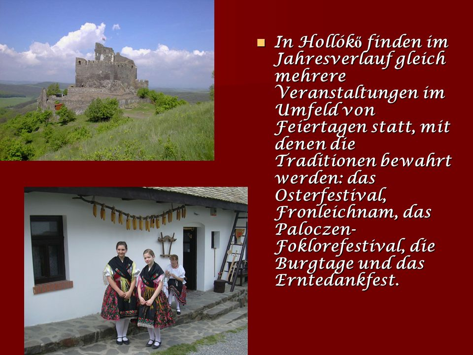 In Hollókő finden im Jahresverlauf gleich mehrere Veranstaltungen im Umfeld von Feiertagen statt, mit denen die Traditionen bewahrt werden: das Osterfestival, Fronleichnam, das Paloczen-Foklorefestival, die Burgtage und das Erntedankfest.