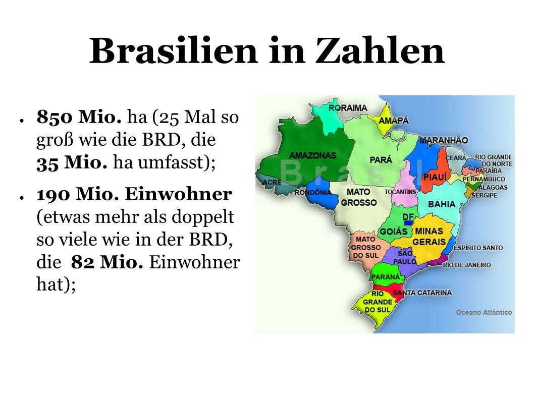 Brasilien in Zahlen 850 Mio. ha (25 Mal so groß wie die BRD, die 35 Mio. ha umfasst);