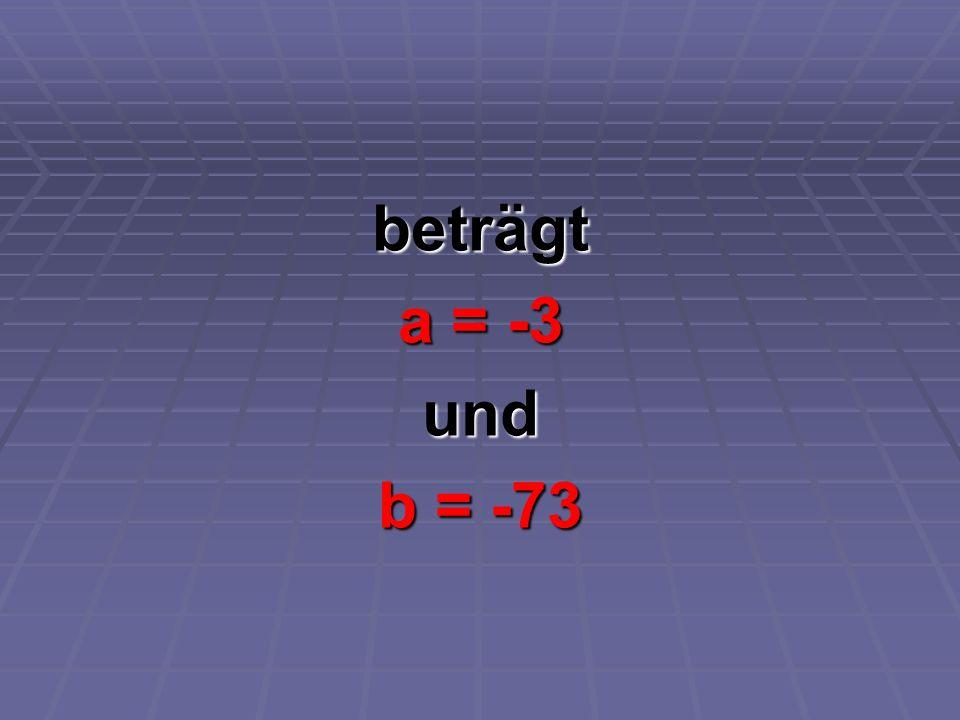 beträgt a = -3 und b = -73