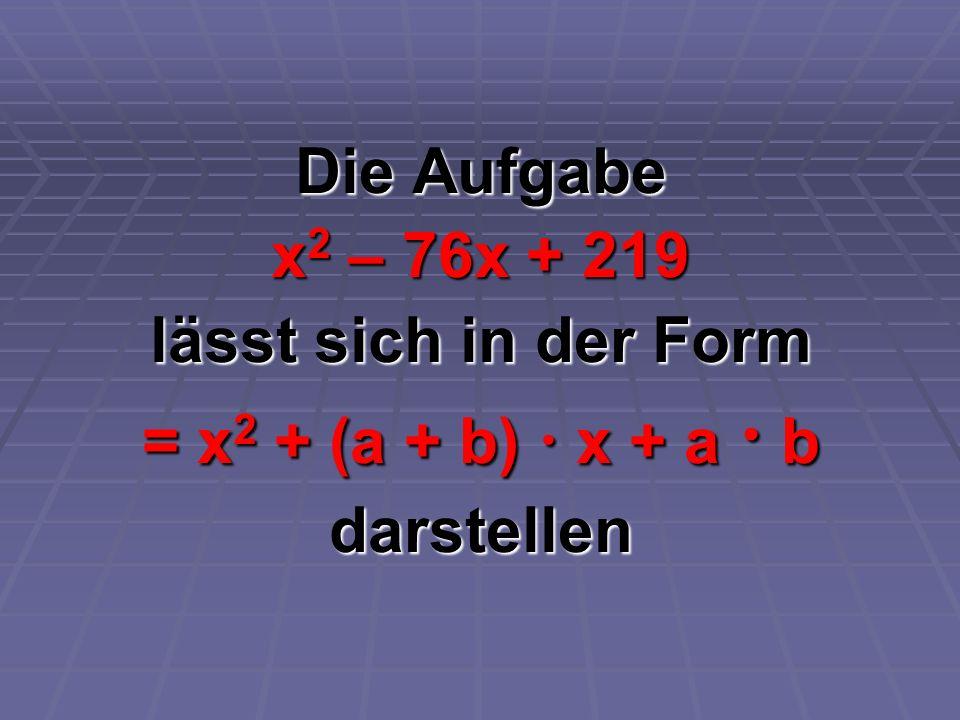 Die Aufgabe x2 – 76x + 219 lässt sich in der Form = x2 + (a + b)  x + a  b darstellen