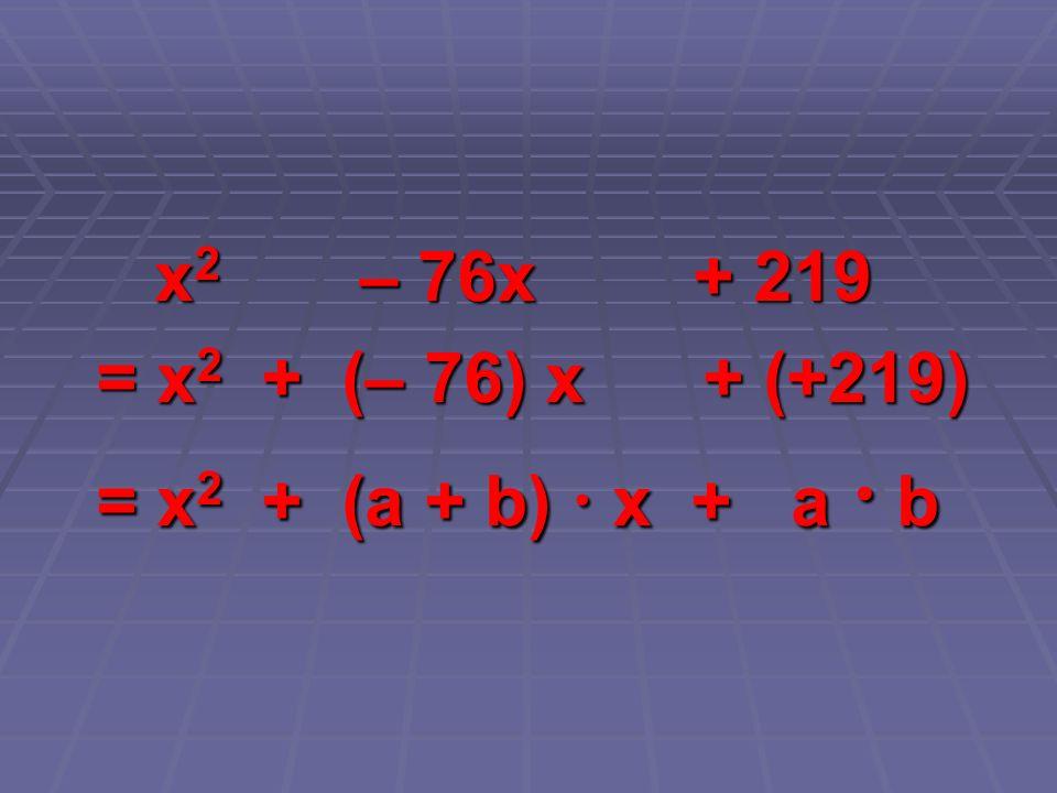 x2 – 76x + 219 = x2 + (– 76) x + (+219) = x2 + (a + b)  x + a  b