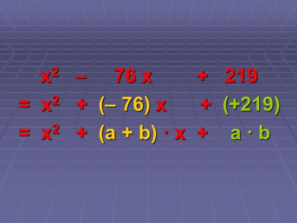 x2 – 76 x + 219 = x2 + (– 76) x + (+219) = x2 + (a + b)  x + a  b.