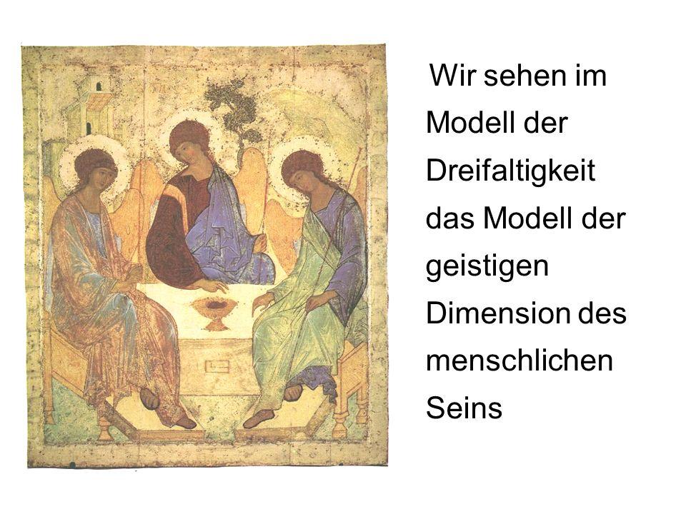 Wir sehen im Modell der Dreifaltigkeit das Modell der geistigen Dimension des menschlichen Seins