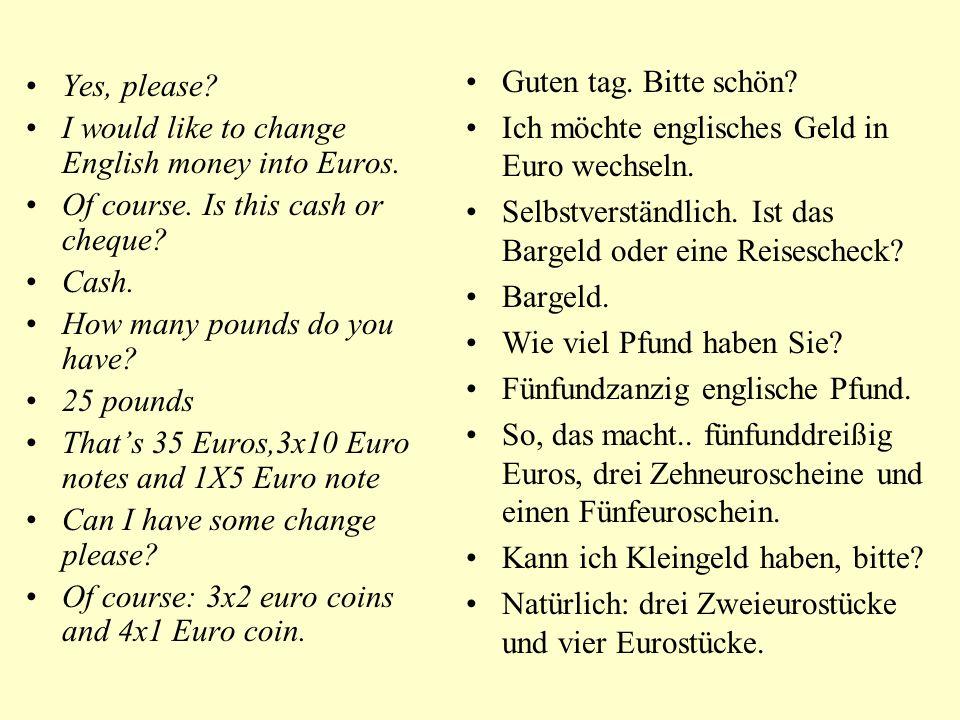 Guten tag. Bitte schön Ich möchte englisches Geld in Euro wechseln. Selbstverständlich. Ist das Bargeld oder eine Reisescheck