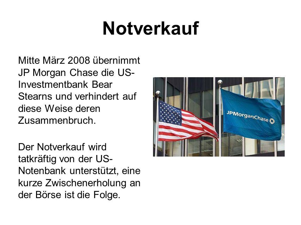 Notverkauf Mitte März 2008 übernimmt JP Morgan Chase die US-Investmentbank Bear Stearns und verhindert auf diese Weise deren Zusammenbruch.