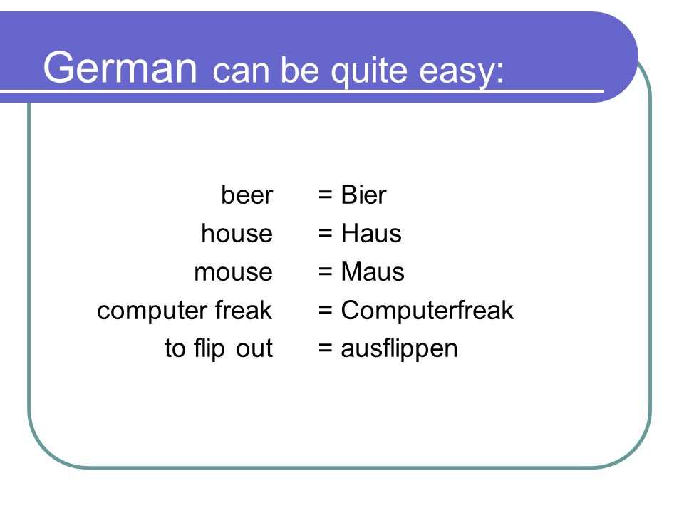 German can be quite easy: