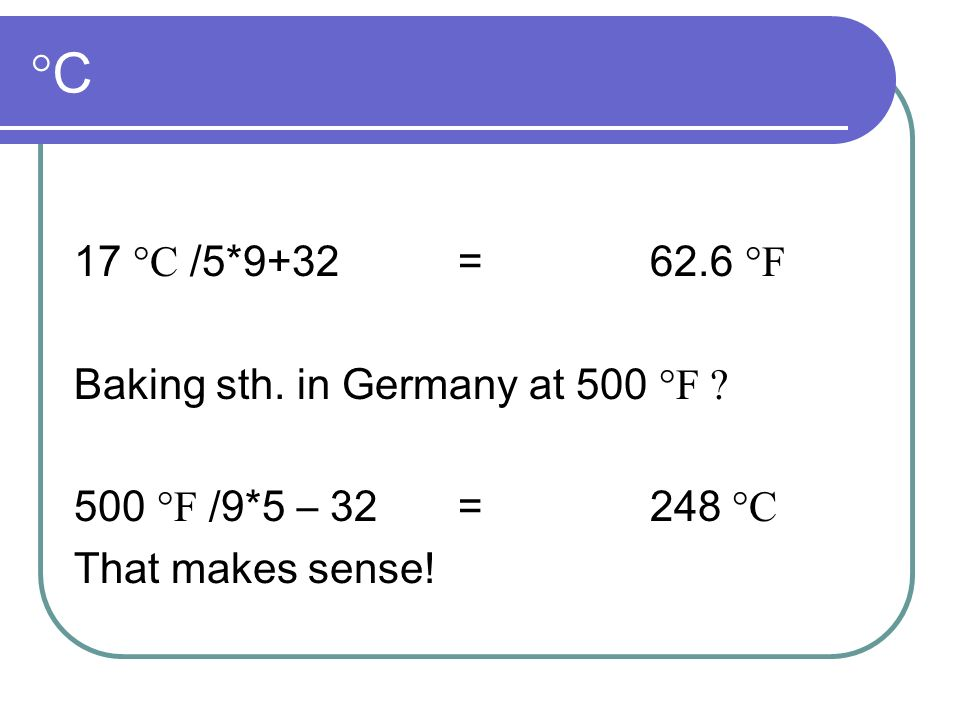 °C 17 °C /5*9+32 = 62.6 °F Baking sth. in Germany at 500 °F