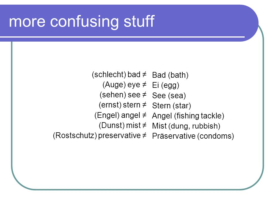 more confusing stuff Bad (bath) Ei (egg) (schlecht) bad ≠ See (sea)