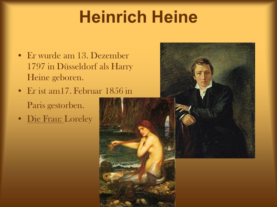 Heinrich Heine Er wurde am 13. Dezember 1797 in Düsseldorf als Harry Heine geboren. Er ist am17. Februar 1856 in Paris gestorben.