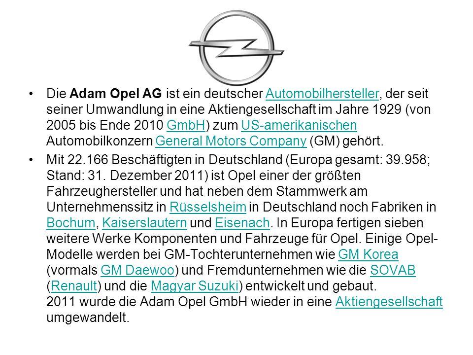 Die Adam Opel AG ist ein deutscher Automobilhersteller, der seit seiner Umwandlung in eine Aktiengesellschaft im Jahre 1929 (von 2005 bis Ende 2010 GmbH) zum US-amerikanischen Automobilkonzern General Motors Company (GM) gehört.