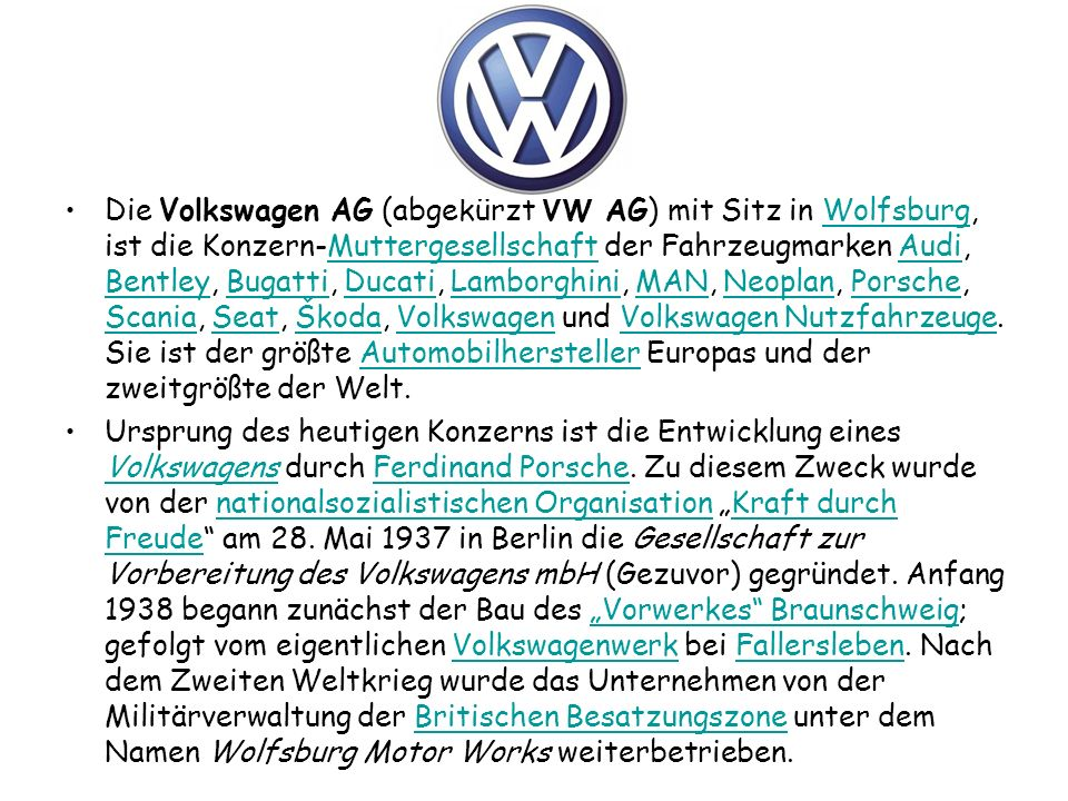 Die Volkswagen AG (abgekürzt VW AG) mit Sitz in Wolfsburg, ist die Konzern-Muttergesellschaft der Fahrzeugmarken Audi, Bentley, Bugatti, Ducati, Lamborghini, MAN, Neoplan, Porsche, Scania, Seat, Škoda, Volkswagen und Volkswagen Nutzfahrzeuge. Sie ist der größte Automobilhersteller Europas und der zweitgrößte der Welt.