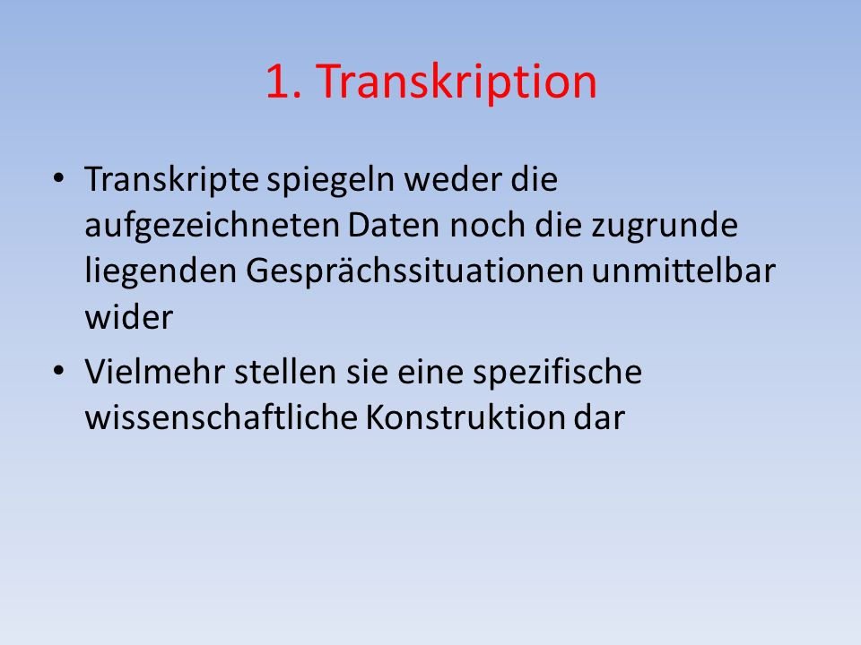1. Transkription Transkripte spiegeln weder die aufgezeichneten Daten noch die zugrunde liegenden Gesprächssituationen unmittelbar wider.