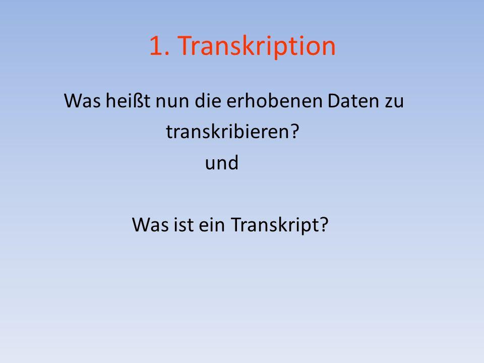 1. Transkription Was heißt nun die erhobenen Daten zu transkribieren