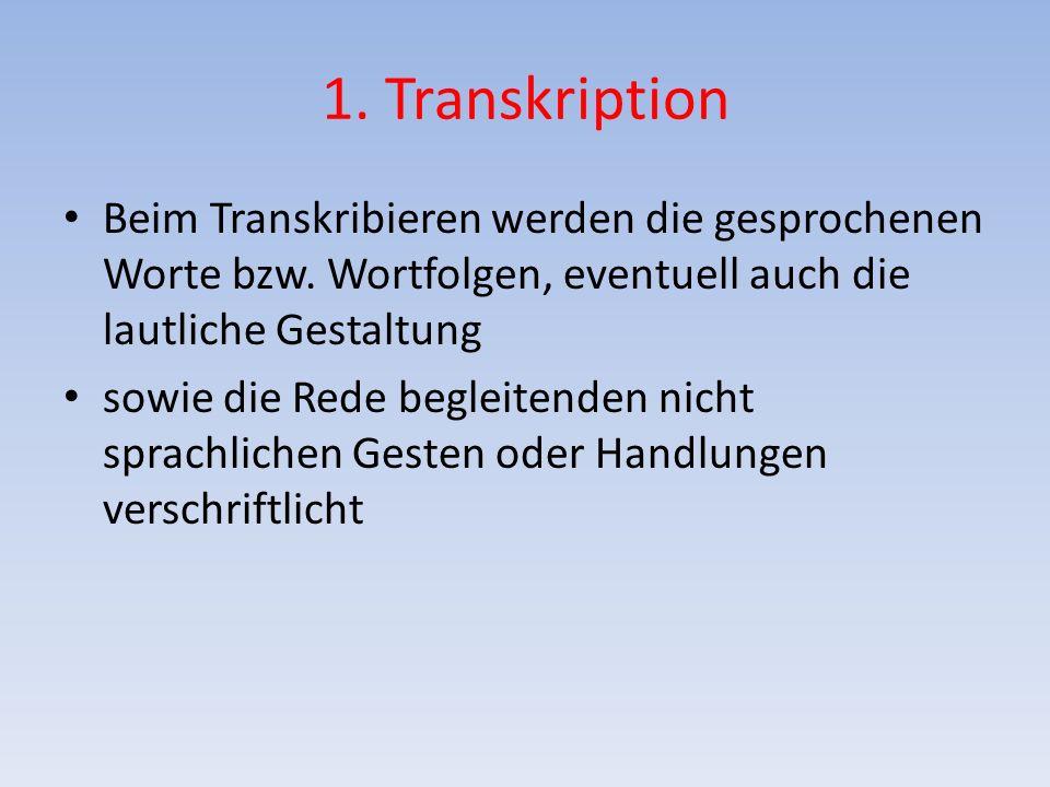 1. Transkription Beim Transkribieren werden die gesprochenen Worte bzw. Wortfolgen, eventuell auch die lautliche Gestaltung.