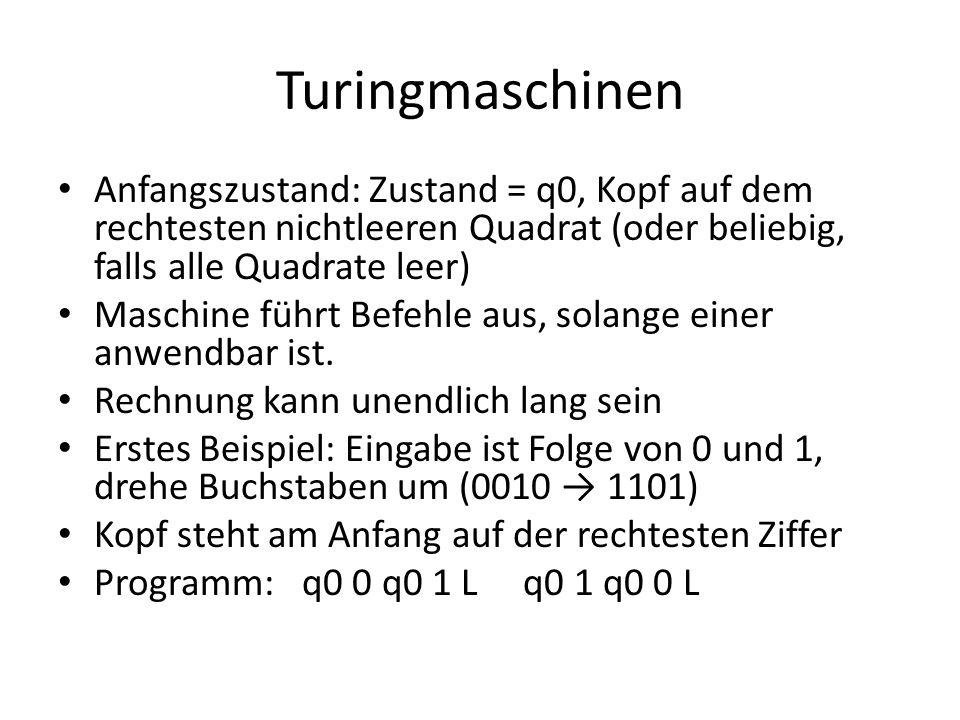 Turingmaschinen Anfangszustand: Zustand = q0, Kopf auf dem rechtesten nichtleeren Quadrat (oder beliebig, falls alle Quadrate leer)