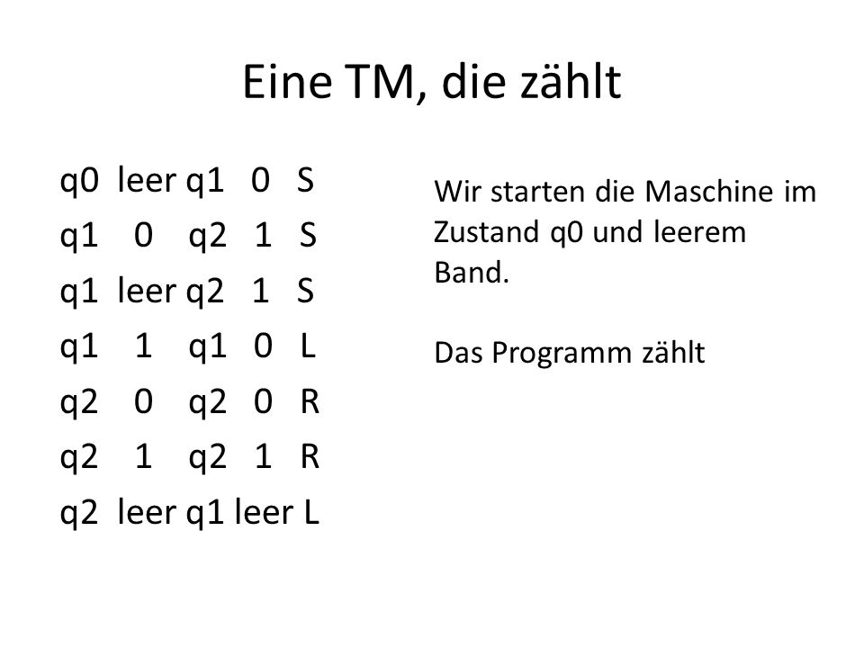 Eine TM, die zählt q0 leer q1 0 S q1 0 q2 1 S q1 leer q2 1 S q1 1 q1 0 L q2 0 q2 0 R q2 1 q2 1 R q2 leer q1 leer L