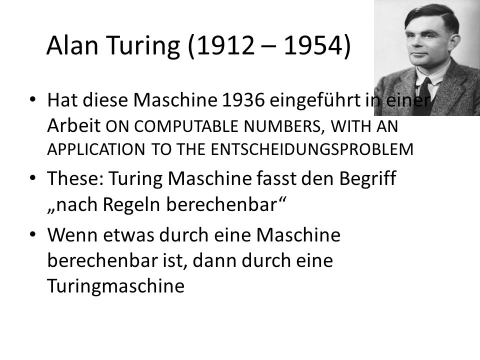 Alan Turing (1912 – 1954) Hat diese Maschine 1936 eingeführt in einer Arbeit ON COMPUTABLE NUMBERS, WITH AN APPLICATION TO THE ENTSCHEIDUNGSPROBLEM.