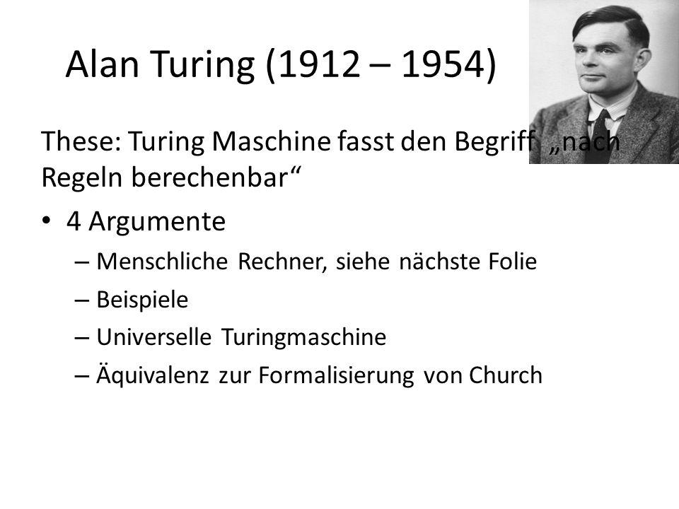 """Alan Turing (1912 – 1954) These: Turing Maschine fasst den Begriff """"nach Regeln berechenbar 4 Argumente."""