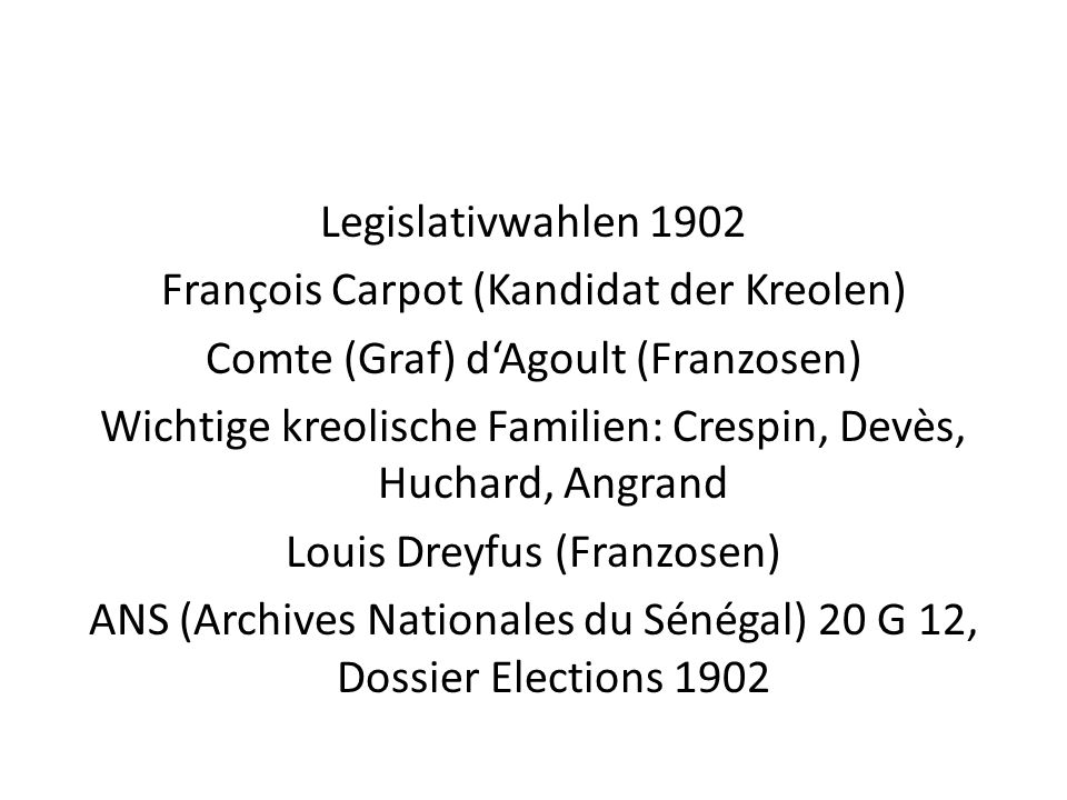 Legislativwahlen 1902 François Carpot (Kandidat der Kreolen) Comte (Graf) d'Agoult (Franzosen) Wichtige kreolische Familien: Crespin, Devès, Huchard, Angrand Louis Dreyfus (Franzosen) ANS (Archives Nationales du Sénégal) 20 G 12, Dossier Elections 1902