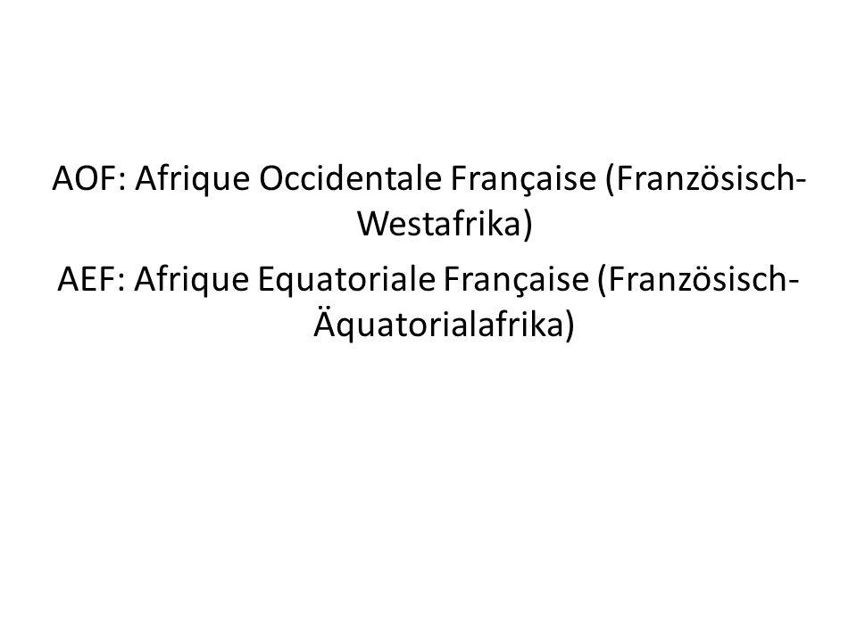 AOF: Afrique Occidentale Française (Französisch-Westafrika) AEF: Afrique Equatoriale Française (Französisch-Äquatorialafrika)