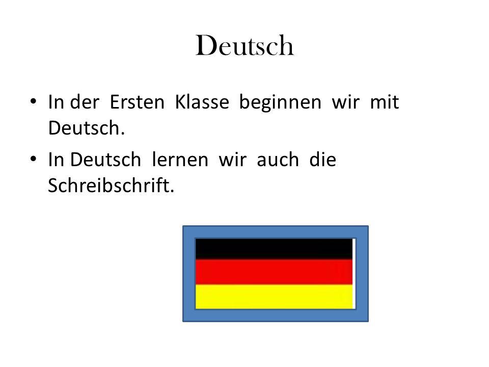 Deutsch In der Ersten Klasse beginnen wir mit Deutsch.
