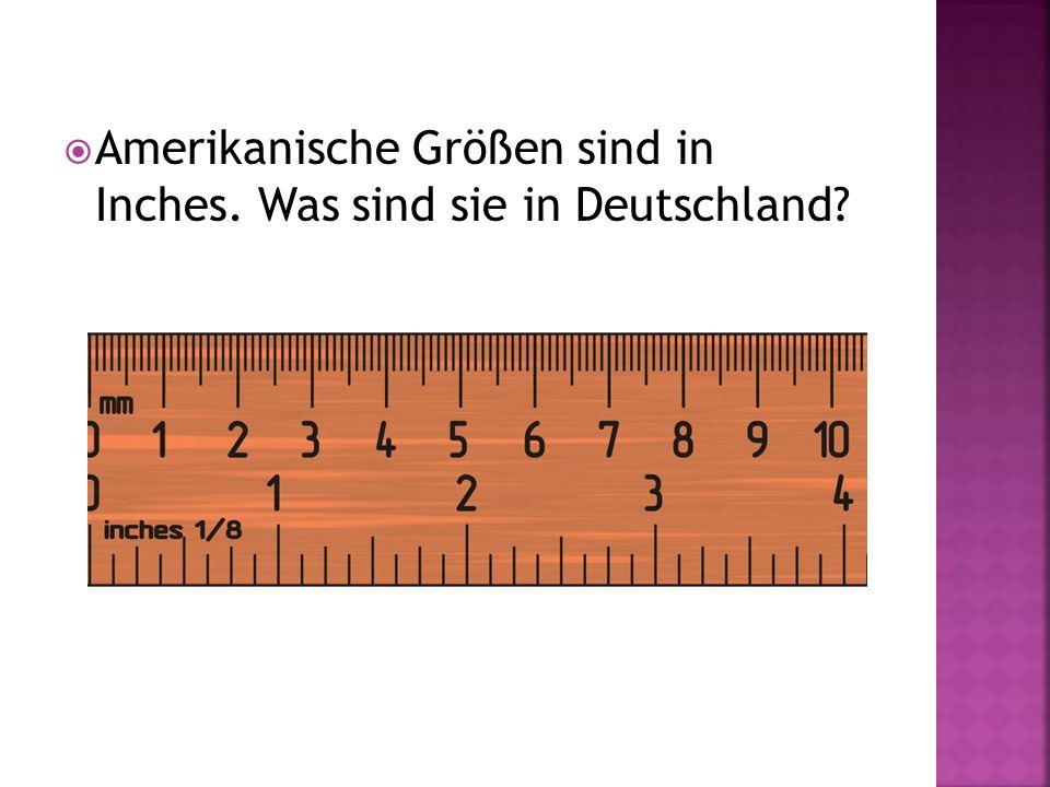 Amerikanische Größen sind in Inches. Was sind sie in Deutschland
