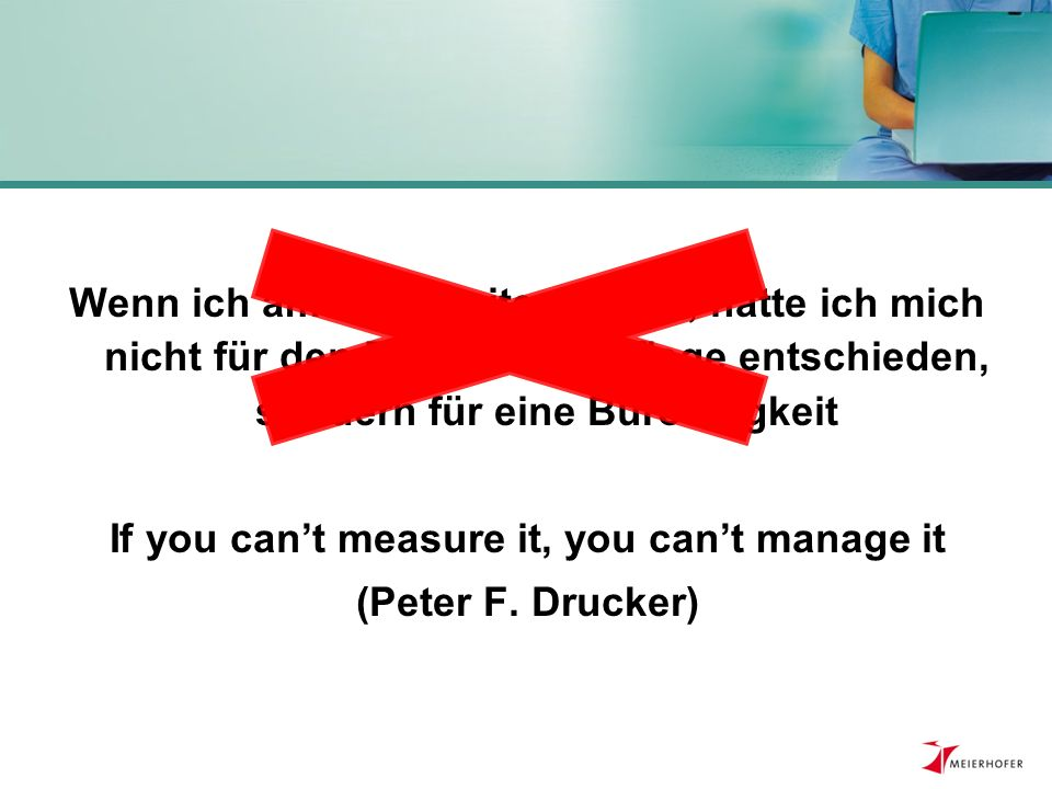 Wenn ich am PC arbeiten wollte, hätte ich mich nicht für den Beruf in der Pflege entschieden, sondern für eine Bürotätigkeit If you can't measure it, you can't manage it (Peter F.