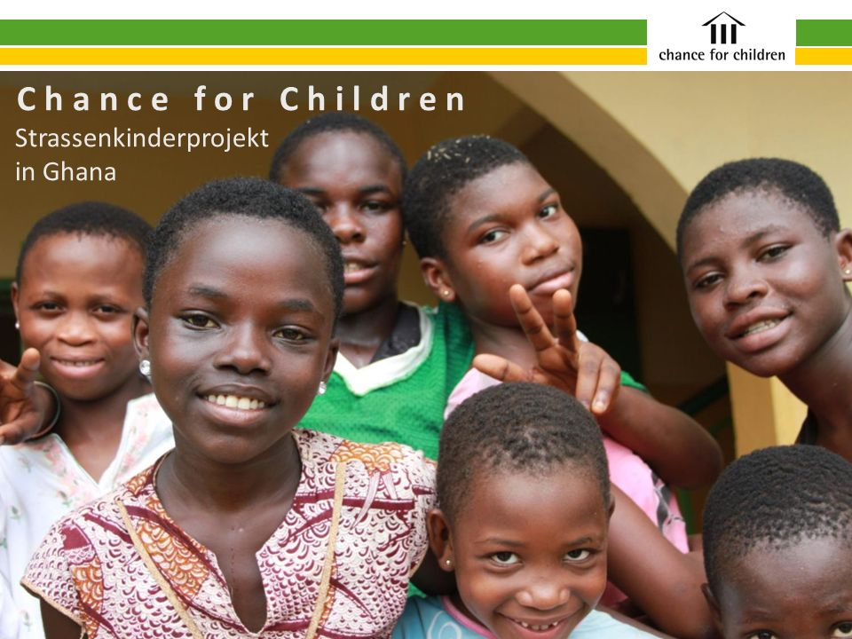 C h a n c e f o r C h i l d r e n Strassenkinderprojekt in Ghana