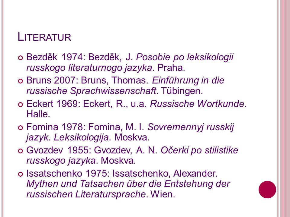 Literatur Bezděk 1974: Bezděk, J. Posobie po leksikologii russkogo literaturnogo jazyka. Praha.