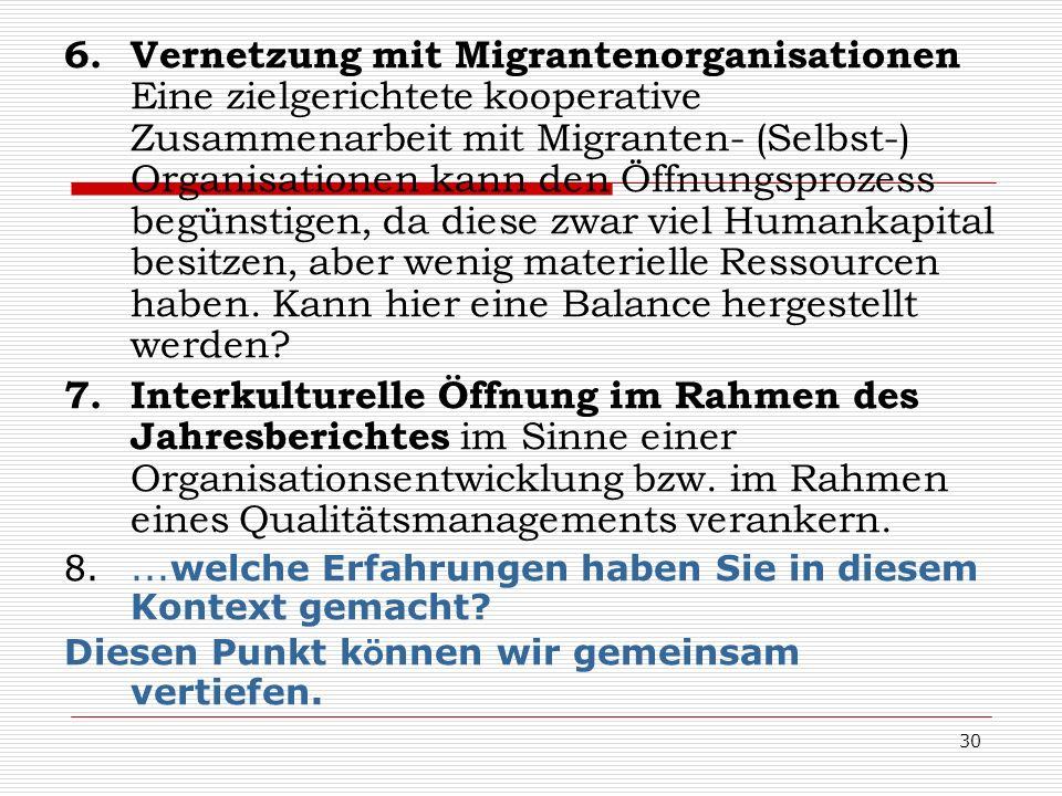 6. Vernetzung mit Migrantenorganisationen Eine zielgerichtete kooperative Zusammenarbeit mit Migranten- (Selbst-) Organisationen kann den Öffnungsprozess begünstigen, da diese zwar viel Humankapital besitzen, aber wenig materielle Ressourcen haben. Kann hier eine Balance hergestellt werden