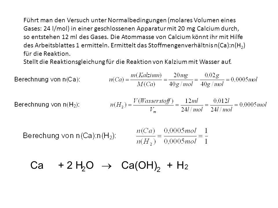 Führt man den Versuch unter Normalbedingungen (molares Volumen eines Gases: 24 l/mol) in einer geschlossenen Apparatur mit 20 mg Calcium durch, so entstehen 12 ml des Gases. Die Atommasse von Calcium könnt ihr mit Hilfe des Arbeitsblattes 1 ermitteln. Ermittelt das Stoffmengenverhältnis n(Ca):n(H2) für die Reaktion.