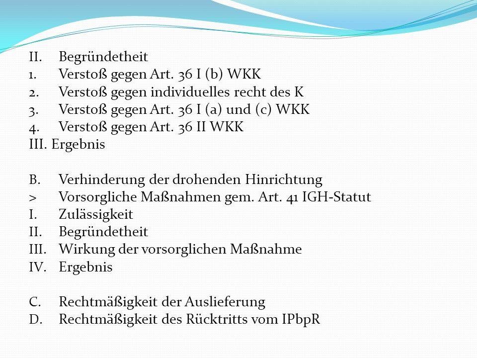 Begründetheit Verstoß gegen Art. 36 I (b) WKK. Verstoß gegen individuelles recht des K. Verstoß gegen Art. 36 I (a) und (c) WKK.