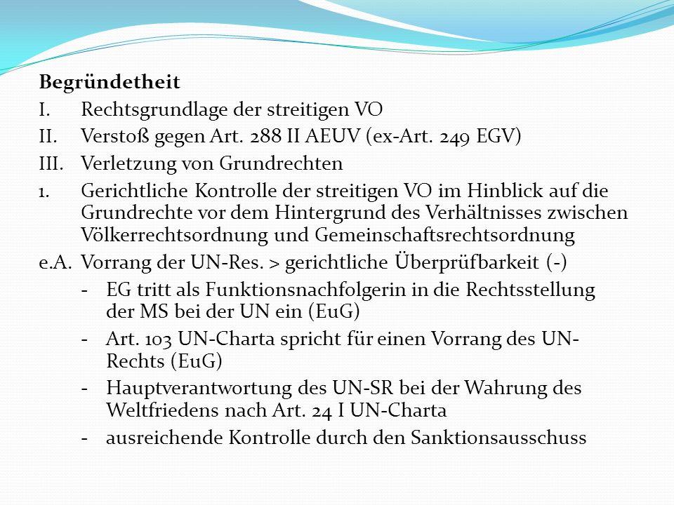 Begründetheit Rechtsgrundlage der streitigen VO. Verstoß gegen Art. 288 II AEUV (ex-Art. 249 EGV) Verletzung von Grundrechten.