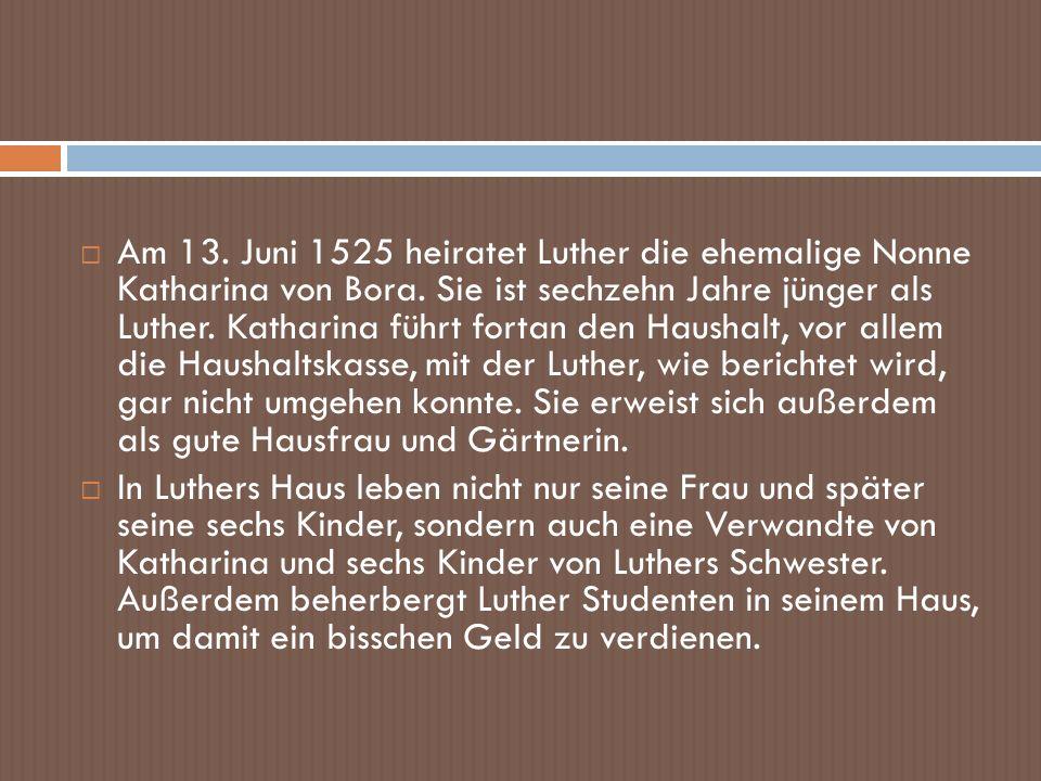 Am 13. Juni 1525 heiratet Luther die ehemalige Nonne Katharina von Bora. Sie ist sechzehn Jahre jünger als Luther. Katharina führt fortan den Haushalt, vor allem die Haushaltskasse, mit der Luther, wie berichtet wird, gar nicht umgehen konnte. Sie erweist sich außerdem als gute Hausfrau und Gärtnerin.