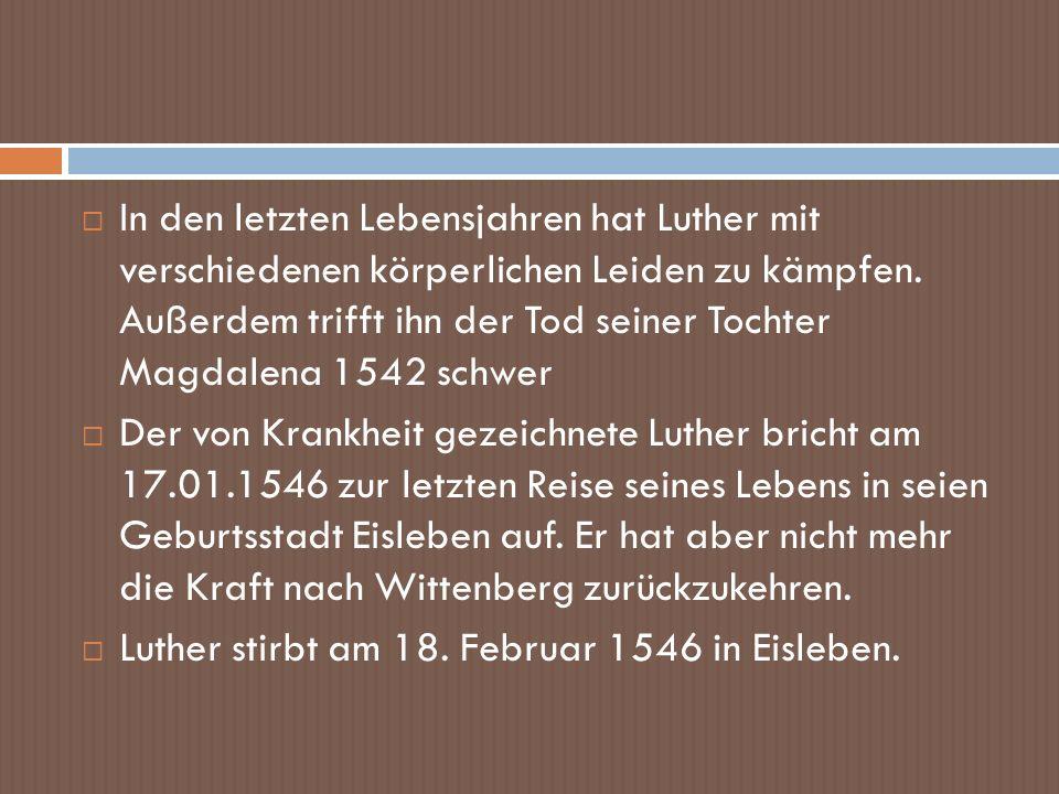 In den letzten Lebensjahren hat Luther mit verschiedenen körperlichen Leiden zu kämpfen. Außerdem trifft ihn der Tod seiner Tochter Magdalena 1542 schwer