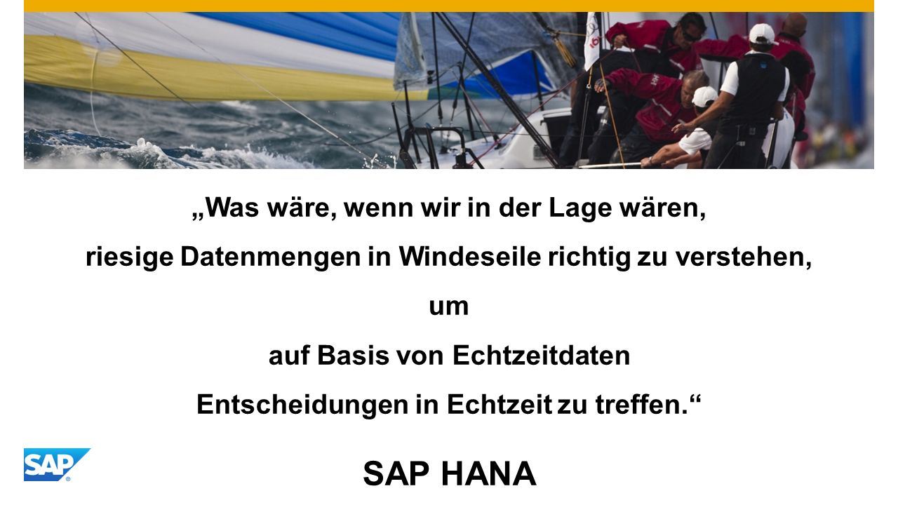 """""""Was wäre, wenn wir in der Lage wären, riesige Datenmengen in Windeseile richtig zu verstehen, um auf Basis von Echtzeitdaten Entscheidungen in Echtzeit zu treffen. SAP HANA"""