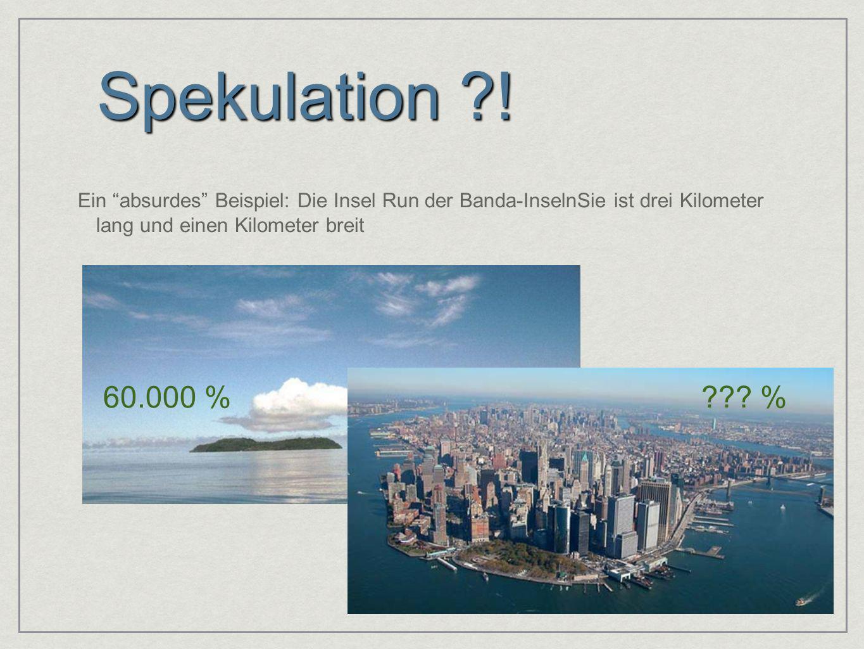 Spekulation ! Ein absurdes Beispiel: Die Insel Run der Banda-InselnSie ist drei Kilometer lang und einen Kilometer breit.