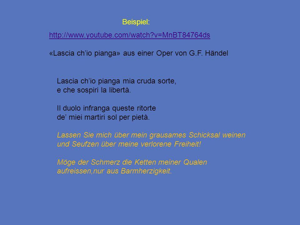 Beispiel: http://www.youtube.com/watch v=MnBT84764ds. «Lascia ch'io pianga» aus einer Oper von G.F. Händel.