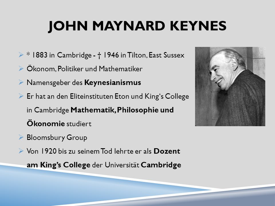John maynard Keynes * 1883 in Cambridge - † 1946 in Tilton, East Sussex. Ökonom, Politiker und Mathematiker.
