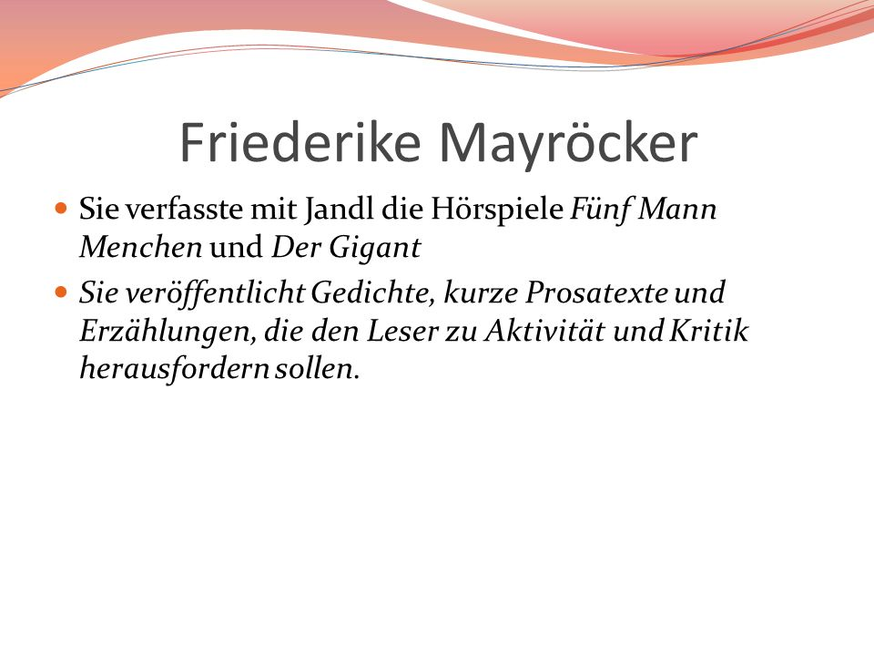 Friederike Mayröcker Sie verfasste mit Jandl die Hörspiele Fünf Mann Menchen und Der Gigant.