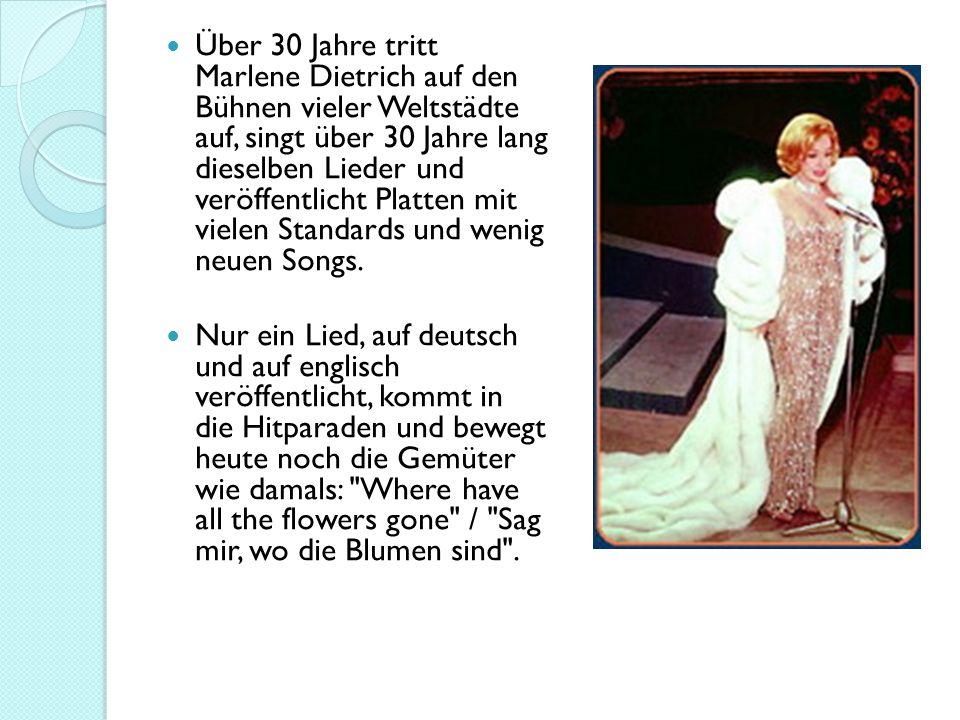 Über 30 Jahre tritt Marlene Dietrich auf den Bühnen vieler Weltstädte auf, singt über 30 Jahre lang dieselben Lieder und veröffentlicht Platten mit vielen Standards und wenig neuen Songs.