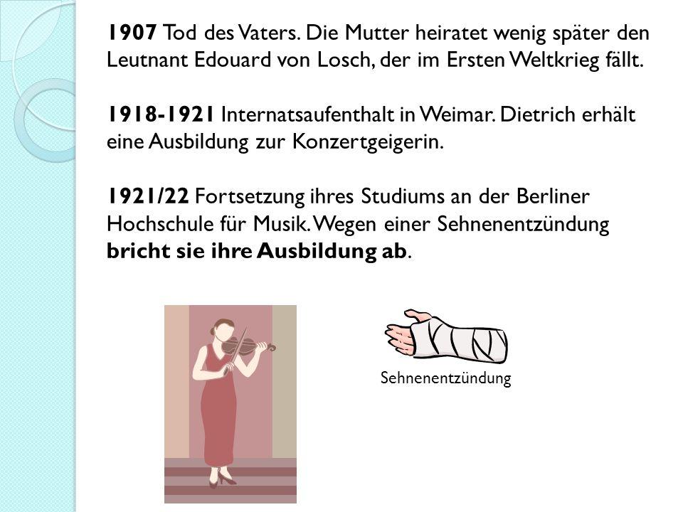 1907 Tod des Vaters. Die Mutter heiratet wenig später den Leutnant Edouard von Losch, der im Ersten Weltkrieg fällt. 1918-1921 Internatsaufenthalt in Weimar. Dietrich erhält eine Ausbildung zur Konzertgeigerin. 1921/22 Fortsetzung ihres Studiums an der Berliner Hochschule für Musik. Wegen einer Sehnenentzündung bricht sie ihre Ausbildung ab.