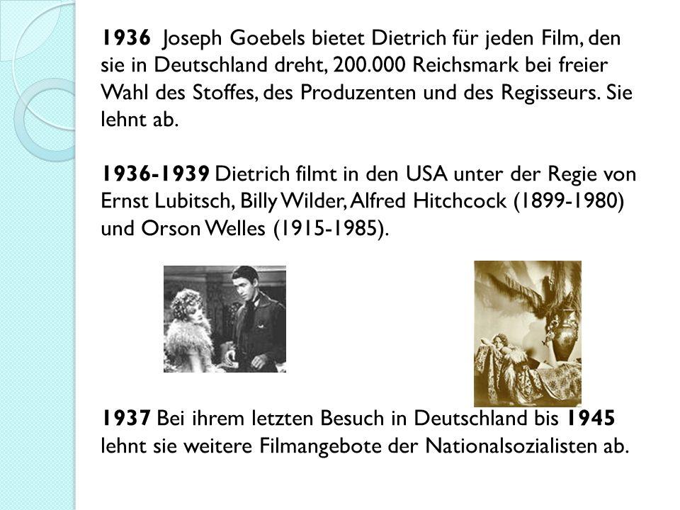 1936 Joseph Goebels bietet Dietrich für jeden Film, den sie in Deutschland dreht, 200.000 Reichsmark bei freier Wahl des Stoffes, des Produzenten und des Regisseurs. Sie lehnt ab. 1936-1939 Dietrich filmt in den USA unter der Regie von Ernst Lubitsch, Billy Wilder, Alfred Hitchcock (1899-1980) und Orson Welles (1915-1985).
