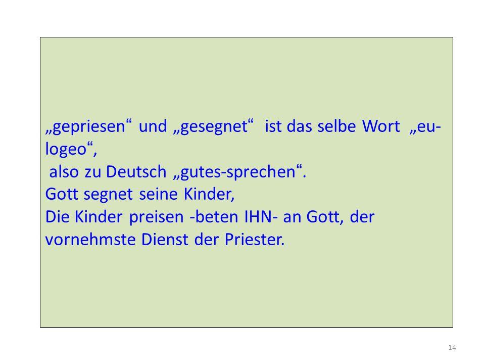 """""""gepriesen und """"gesegnet ist das selbe Wort """"eu-logeo , also zu Deutsch """"gutes-sprechen ."""