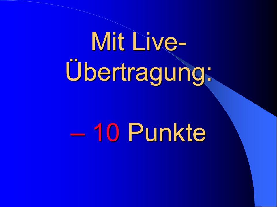 Mit Live-Übertragung: – 10 Punkte