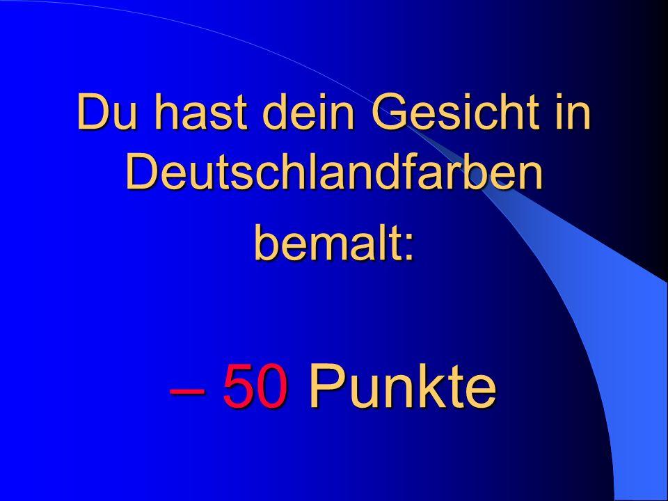 Du hast dein Gesicht in Deutschlandfarben bemalt: – 50 Punkte
