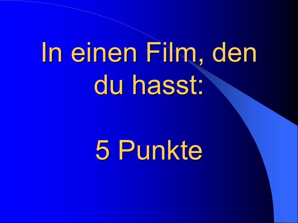 In einen Film, den du hasst: 5 Punkte